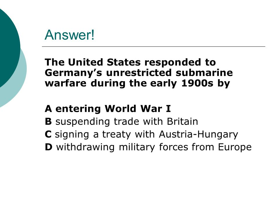 Answer! The United States responded to Germany's unrestricted submarine warfare during the early 1900s by.