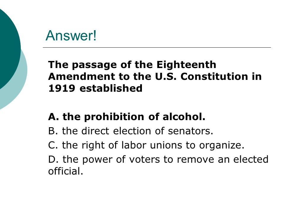 Answer! The passage of the Eighteenth Amendment to the U.S. Constitution in 1919 established. A. the prohibition of alcohol.