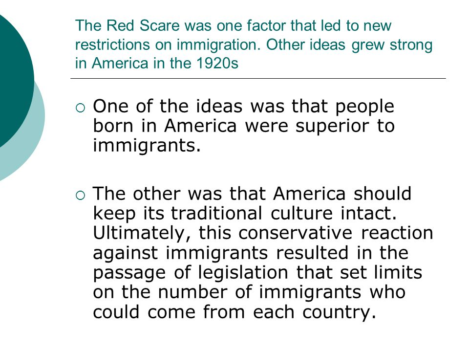 The Red Scare was one factor that led to new restrictions on immigration. Other ideas grew strong in America in the 1920s