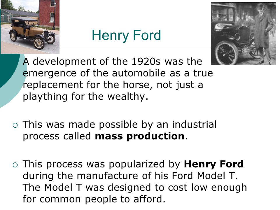Henry Ford A development of the 1920s was the emergence of the automobile as a true replacement for the horse, not just a plaything for the wealthy.