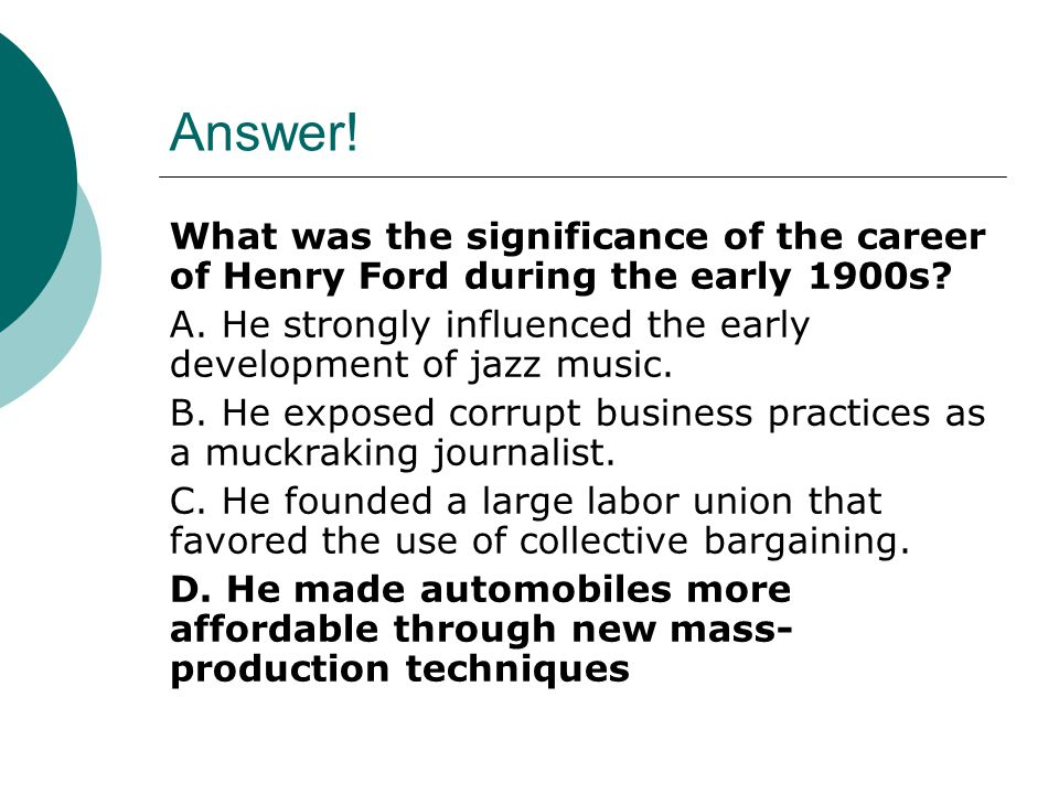 Answer! What was the significance of the career of Henry Ford during the early 1900s A. He strongly influenced the early development of jazz music.