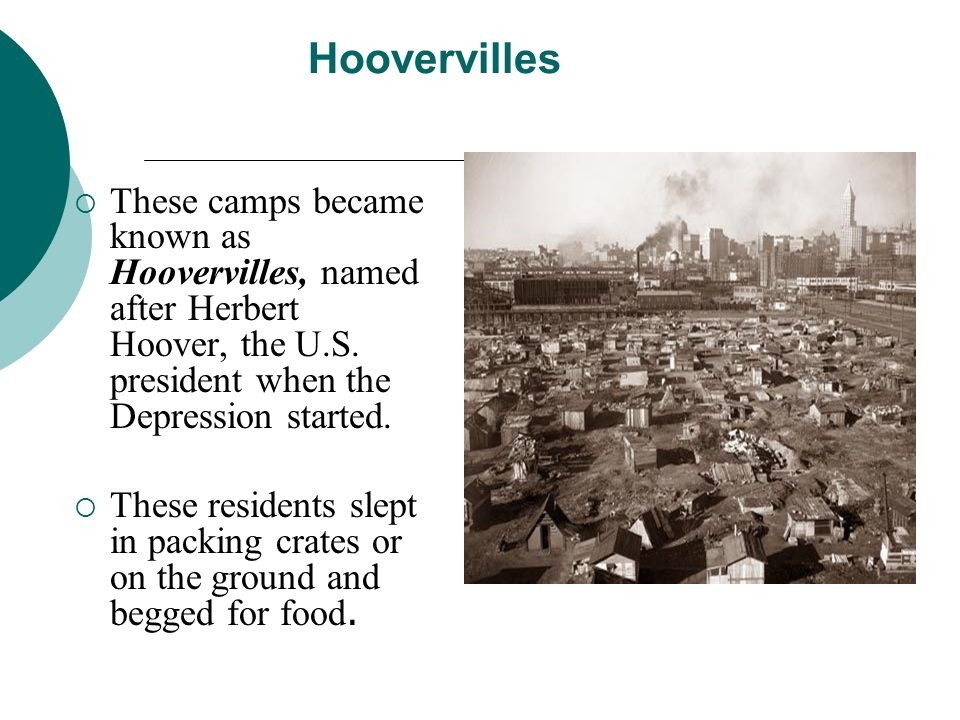 Hoovervilles These camps became known as Hoovervilles, named after Herbert Hoover, the U.S. president when the Depression started.