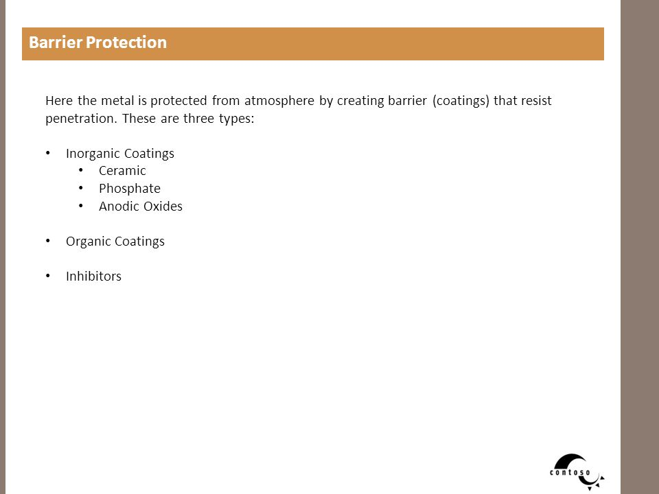 Barrier Protection Here the metal is protected from atmosphere by creating barrier (coatings) that resist penetration. These are three types: