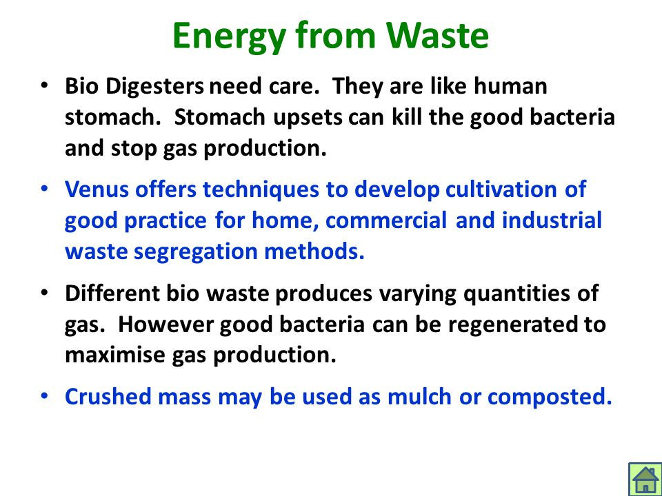 Energy from Waste Bio Digesters need care. They are like human stomach. Stomach upsets can kill the good bacteria and stop gas production.