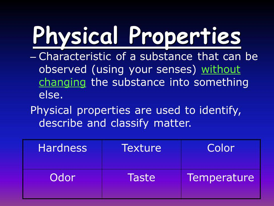 Physical Properties Characteristic of a substance that can be observed (using your senses) without changing the substance into something else.