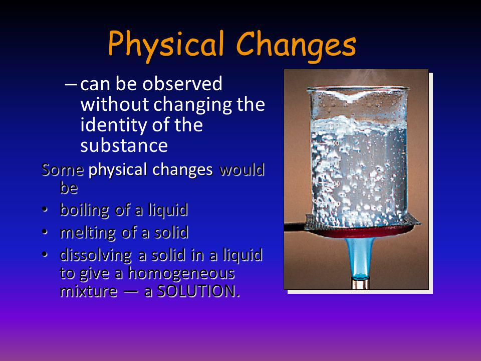 Physical Changes can be observed without changing the identity of the substance. Some physical changes would be.