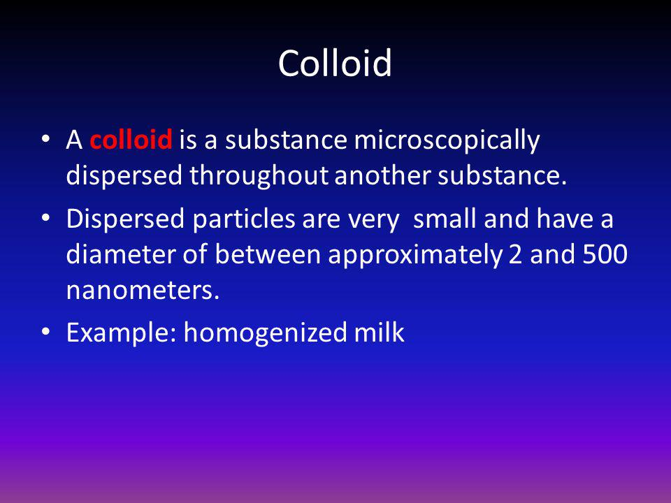 Colloid A colloid is a substance microscopically dispersed throughout another substance.