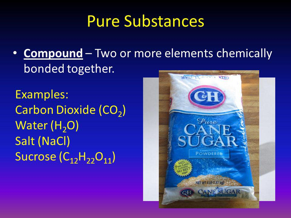 Pure Substances Compound – Two or more elements chemically bonded together. Examples: Carbon Dioxide (CO2)