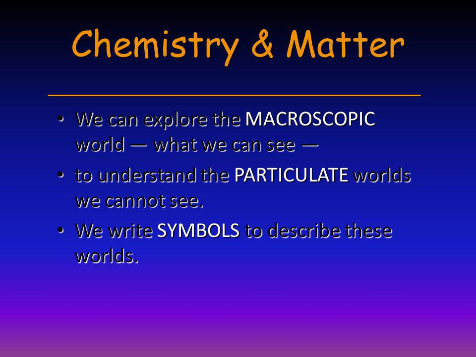 Chemistry & Matter We can explore the MACROSCOPIC world — what we can see — to understand the PARTICULATE worlds we cannot see.