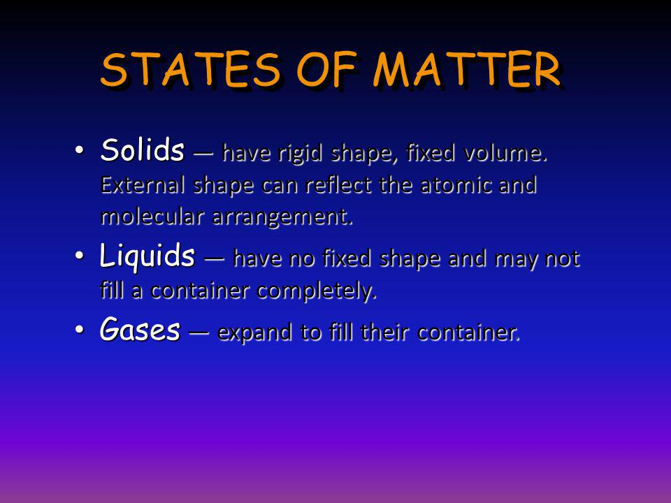 STATES OF MATTER Solids — have rigid shape, fixed volume. External shape can reflect the atomic and molecular arrangement.