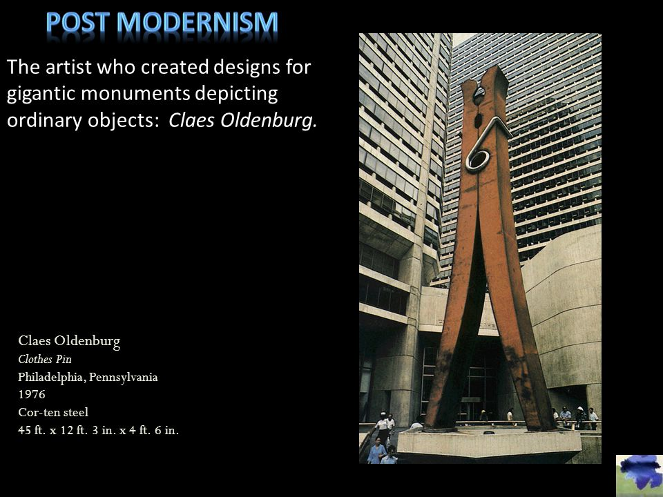 Post modernism The artist who created designs for gigantic monuments depicting ordinary objects: Claes Oldenburg.
