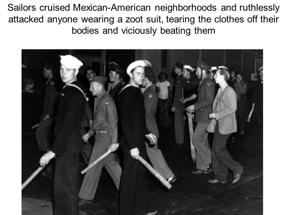 Sailors cruised Mexican-American neighborhoods and ruthlessly attacked anyone wearing a zoot suit, tearing the clothes off their bodies and viciously beating them
