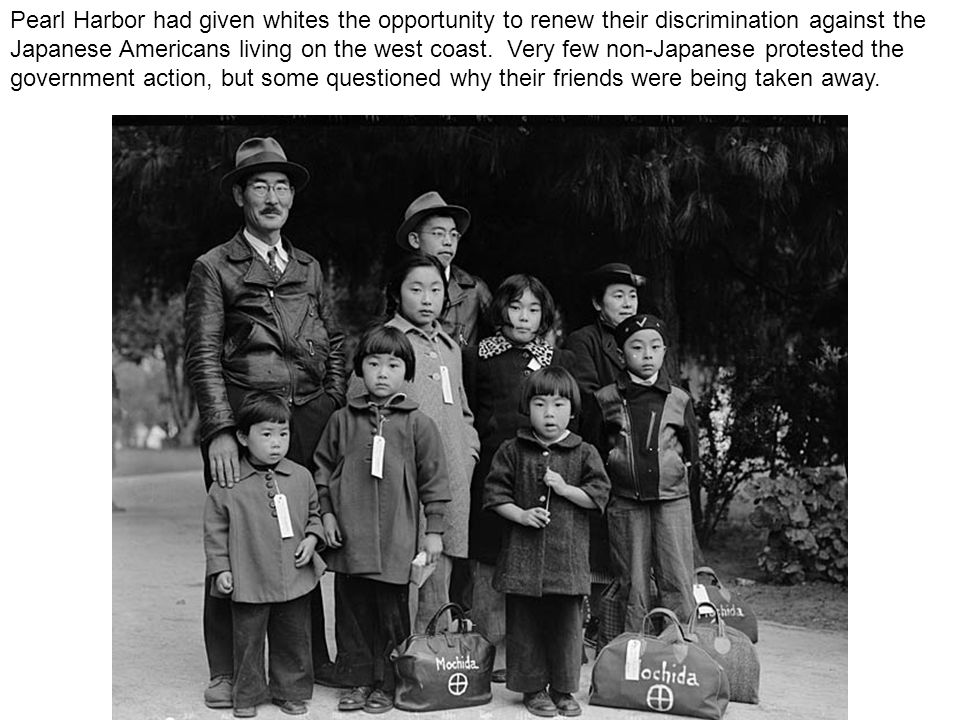 Pearl Harbor had given whites the opportunity to renew their discrimination against the Japanese Americans living on the west coast.