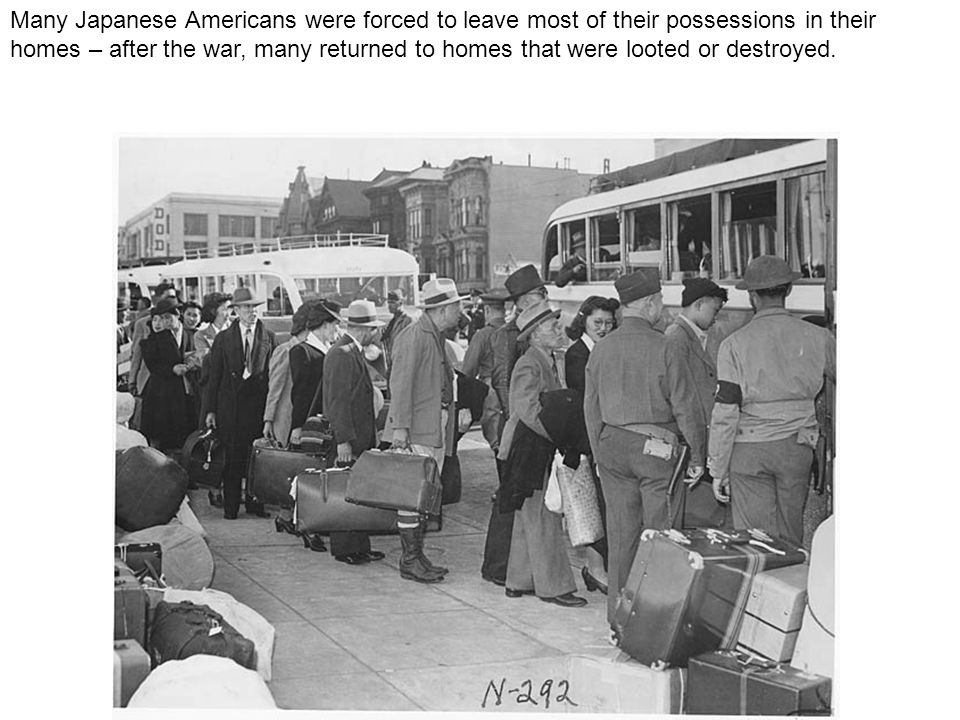 Many Japanese Americans were forced to leave most of their possessions in their homes – after the war, many returned to homes that were looted or destroyed.