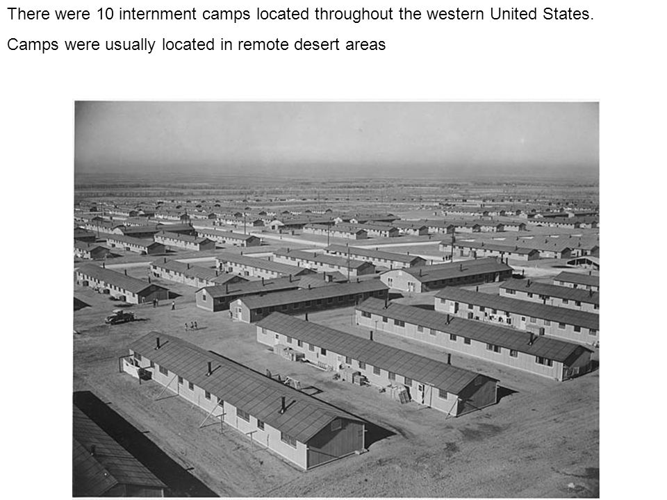 There were 10 internment camps located throughout the western United States.
