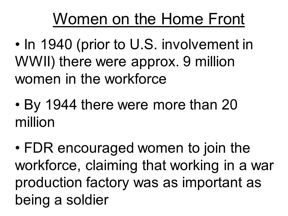 Women on the Home Front In 1940 (prior to U.S. involvement in WWII) there were approx. 9 million women in the workforce.