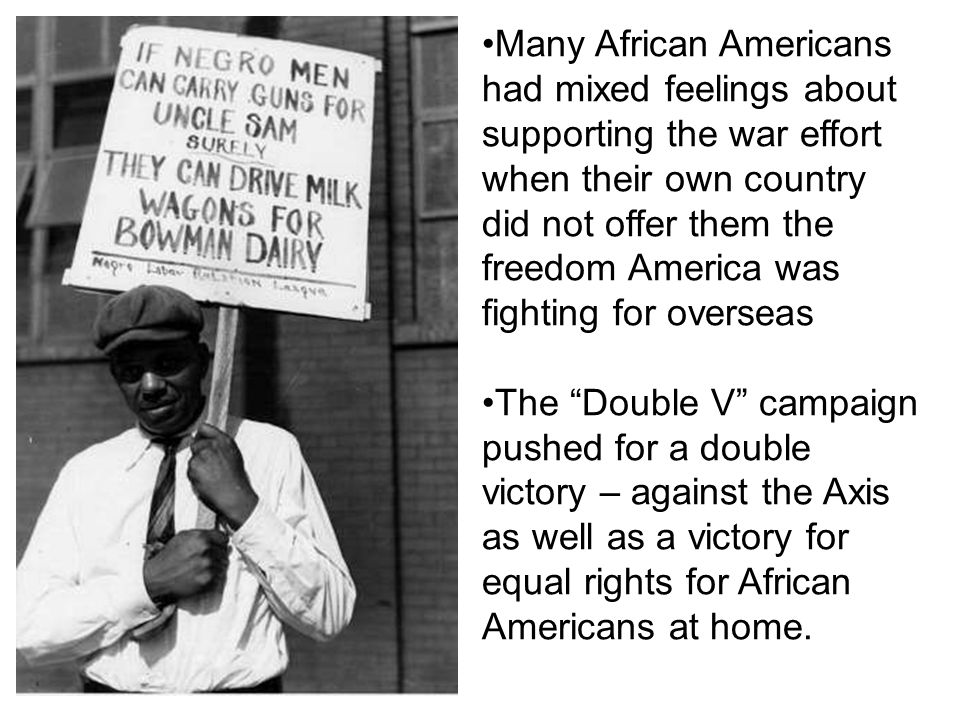 Many African Americans had mixed feelings about supporting the war effort when their own country did not offer them the freedom America was fighting for overseas