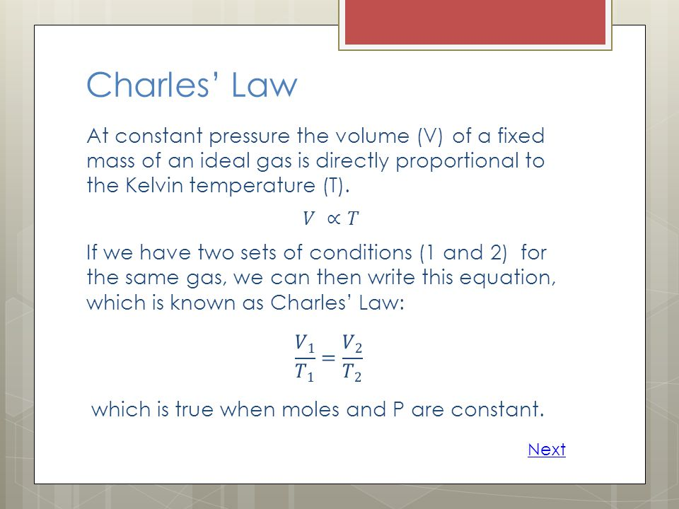 Charles' Law At constant pressure the volume (V) of a fixed mass of an ideal gas is directly proportional to the Kelvin temperature (T).