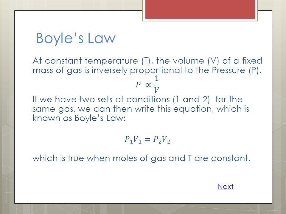 Boyle's Law At constant temperature (T), the volume (V) of a fixed mass of gas is inversely proportional to the Pressure (P).