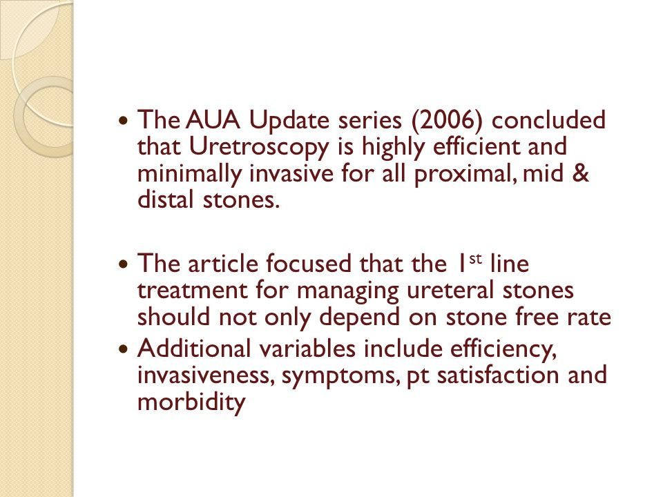 The AUA Update series (2006) concluded that Uretroscopy is highly efficient and minimally invasive for all proximal, mid & distal stones.