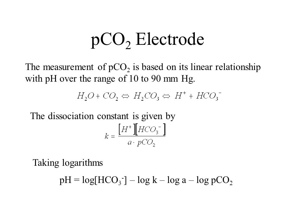 pCO2 Electrode The measurement of pCO2 is based on its linear relationship with pH over the range of 10 to 90 mm Hg.