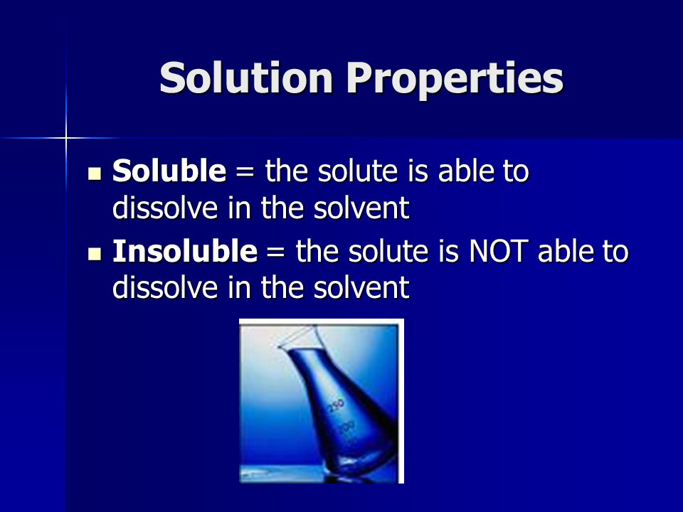 Solution Properties Soluble = the solute is able to dissolve in the solvent.