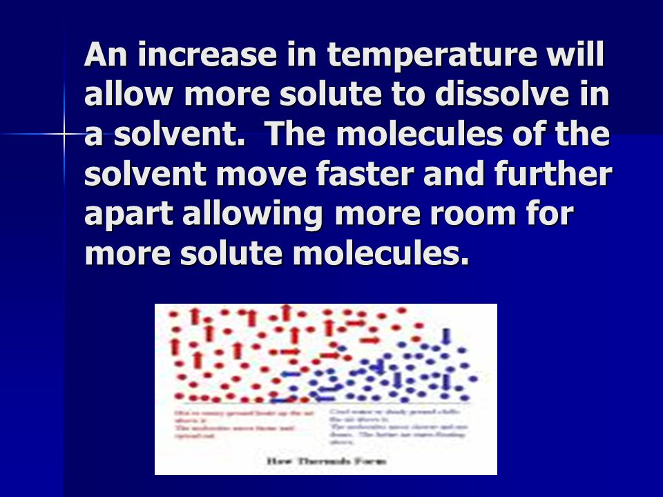 An increase in temperature will allow more solute to dissolve in a solvent.