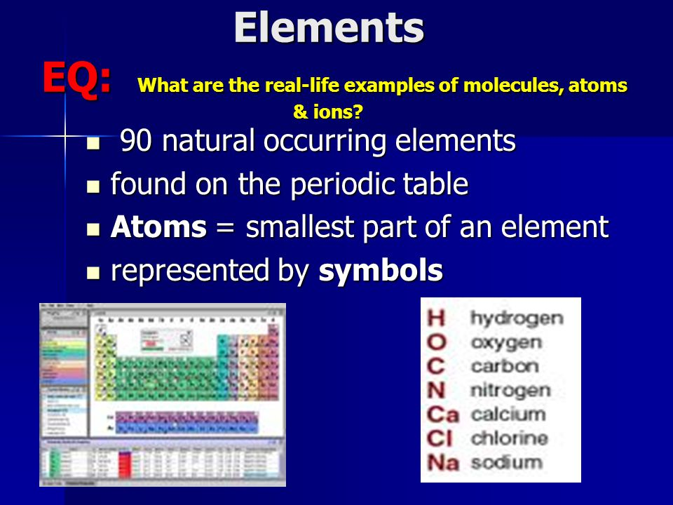 Elements EQ: What are the real-life examples of molecules, atoms & ions