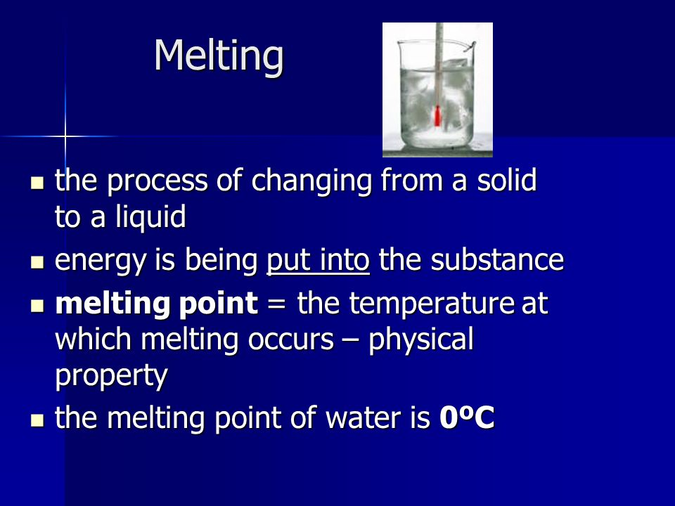 Melting the process of changing from a solid to a liquid