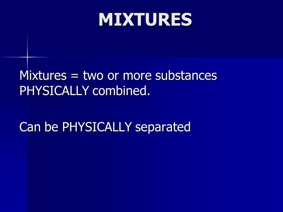 MIXTURES Mixtures = two or more substances PHYSICALLY combined.