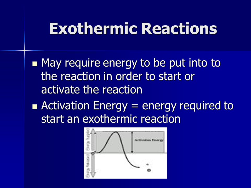 Exothermic Reactions May require energy to be put into to the reaction in order to start or activate the reaction.