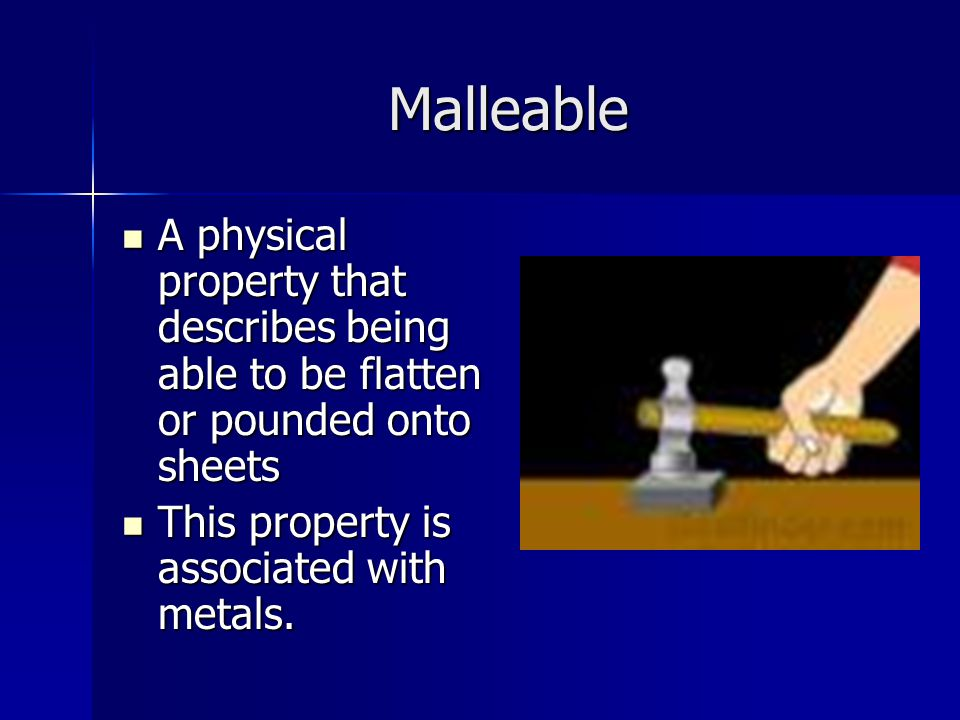 Malleable A physical property that describes being able to be flatten or pounded onto sheets.