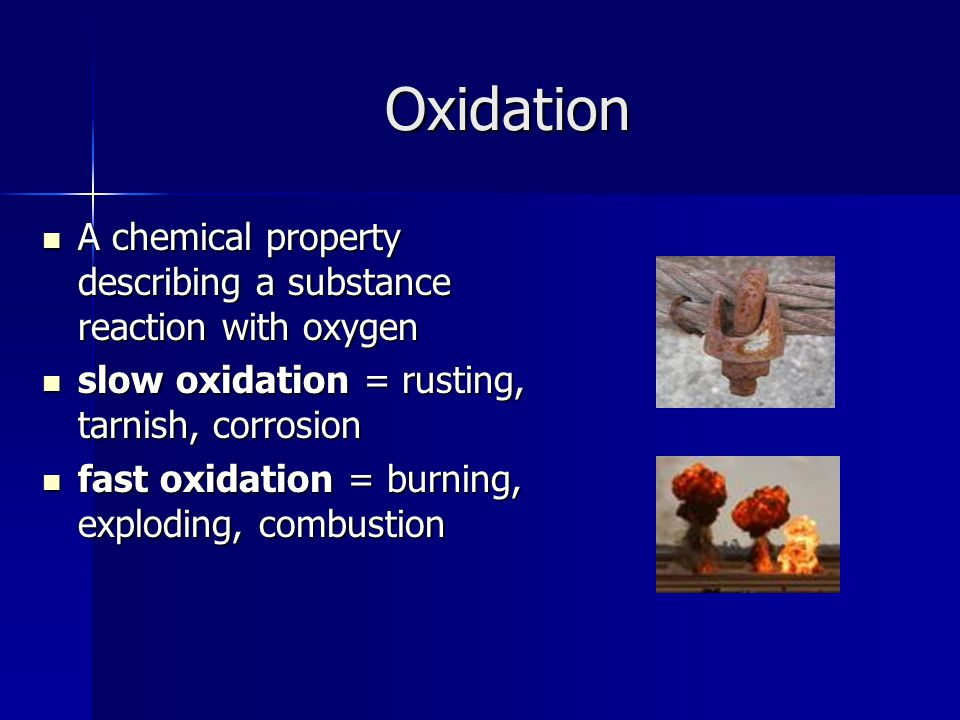 Oxidation A chemical property describing a substance reaction with oxygen. slow oxidation = rusting, tarnish, corrosion.