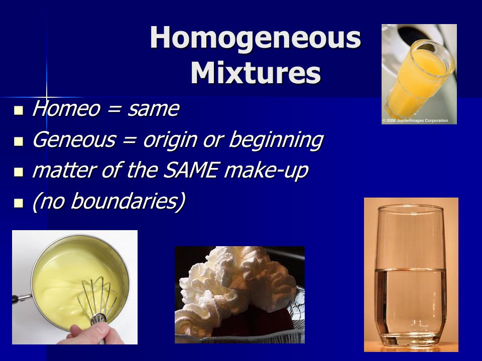 Homogeneous Mixtures Homeo = same Geneous = origin or beginning