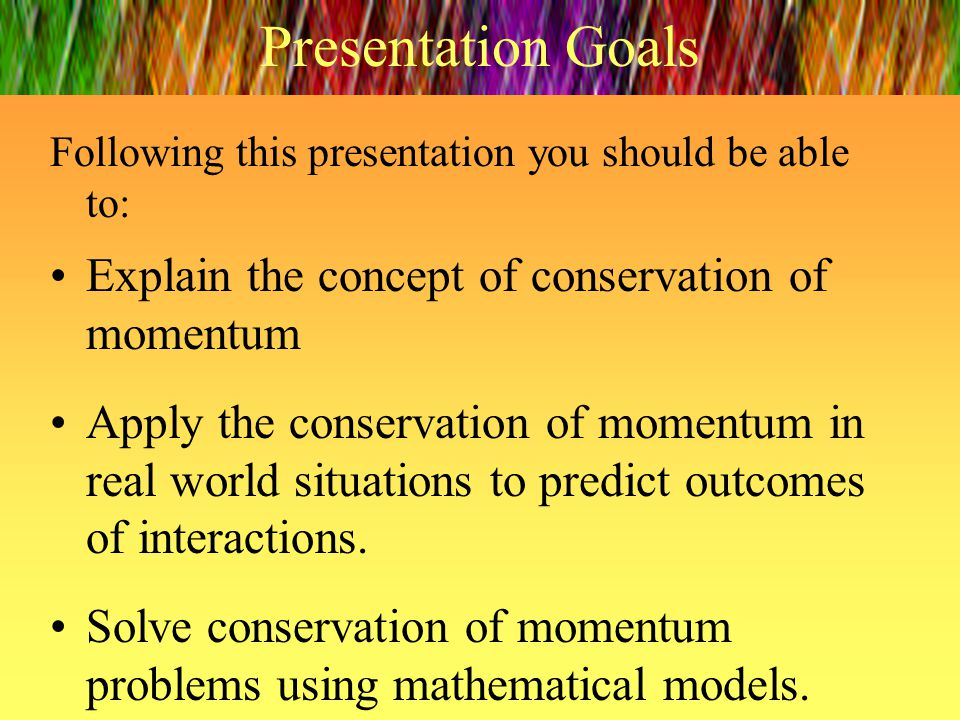 Presentation Goals Explain the concept of conservation of momentum