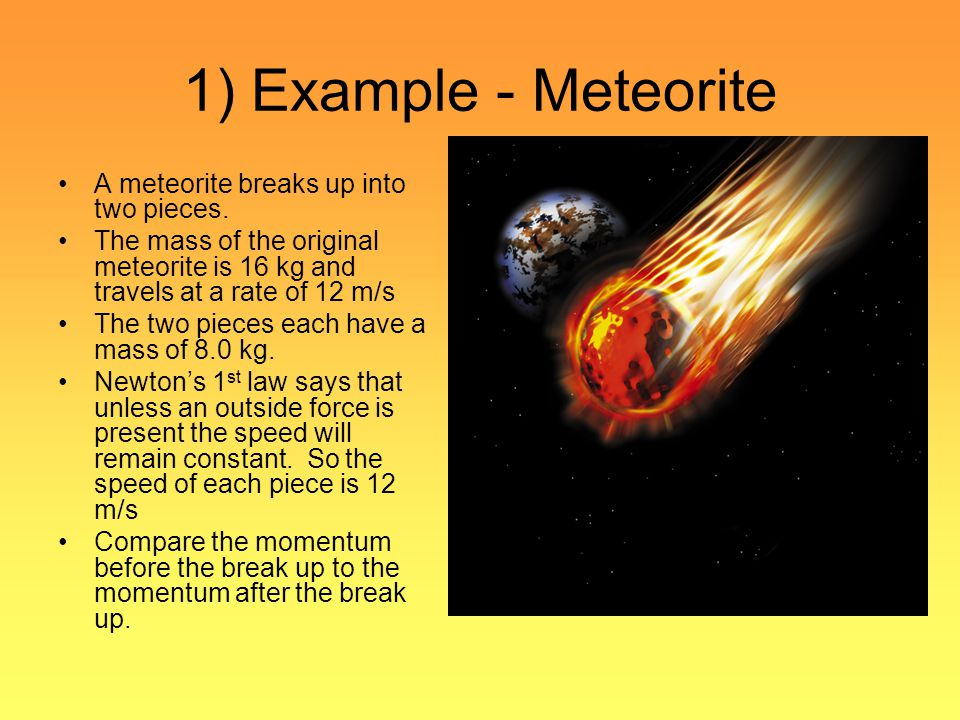 1) Example - Meteorite A meteorite breaks up into two pieces.