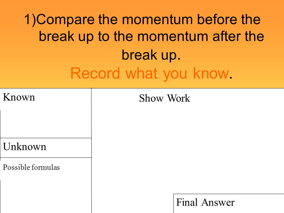 1)Compare the momentum before the break up to the momentum after the break up. Record what you know.