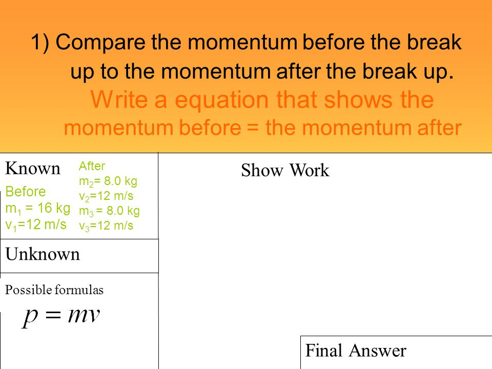 1) Compare the momentum before the break up to the momentum after the break up. Write a equation that shows the momentum before = the momentum after
