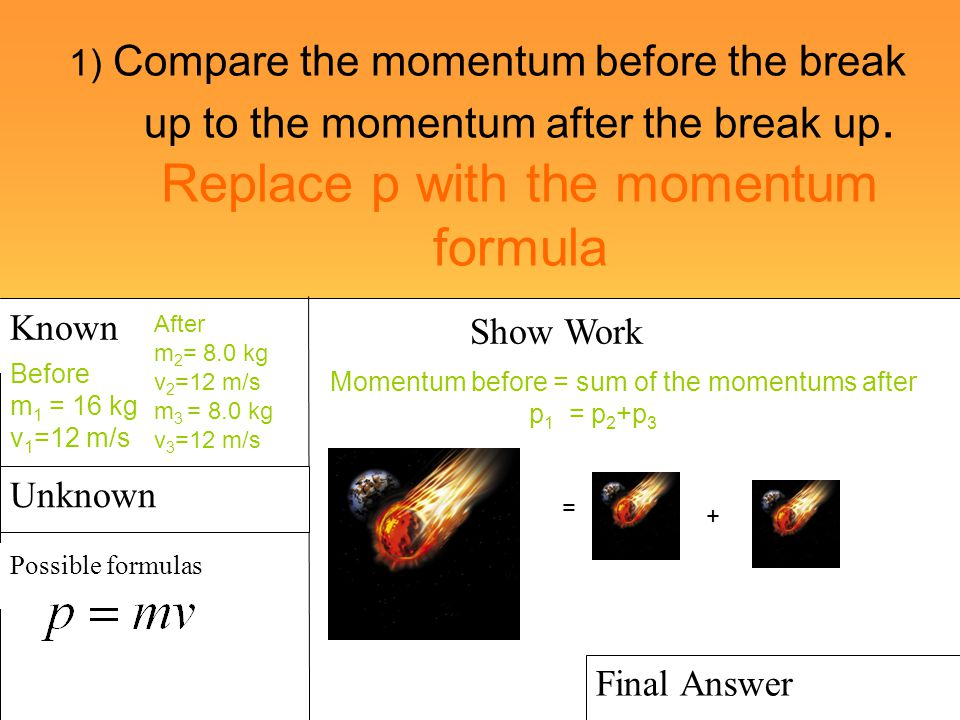 1) Compare the momentum before the break up to the momentum after the break up. Replace p with the momentum formula