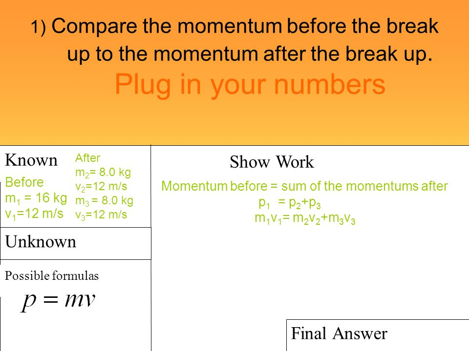 1) Compare the momentum before the break up to the momentum after the break up. Plug in your numbers