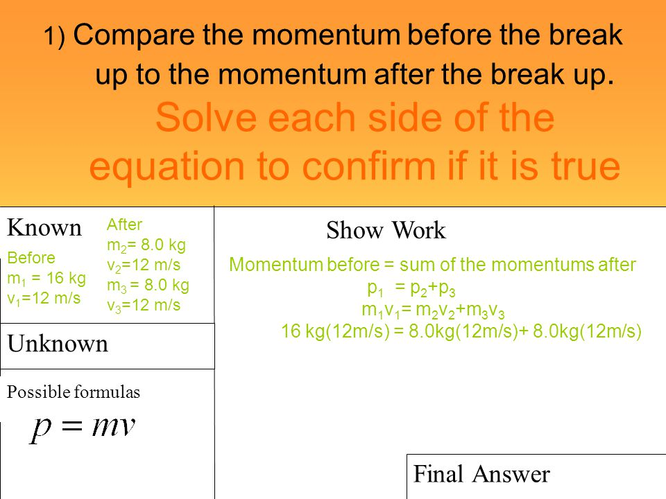 1) Compare the momentum before the break up to the momentum after the break up. Solve each side of the equation to confirm if it is true