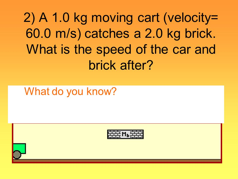 2) A 1. 0 kg moving cart (velocity= 60. 0 m/s) catches a 2. 0 kg brick