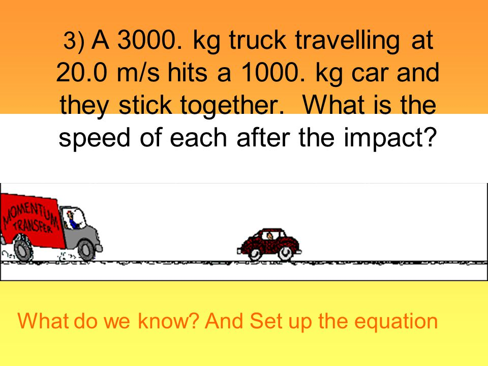 3) A 3000. kg truck travelling at 20. 0 m/s hits a 1000