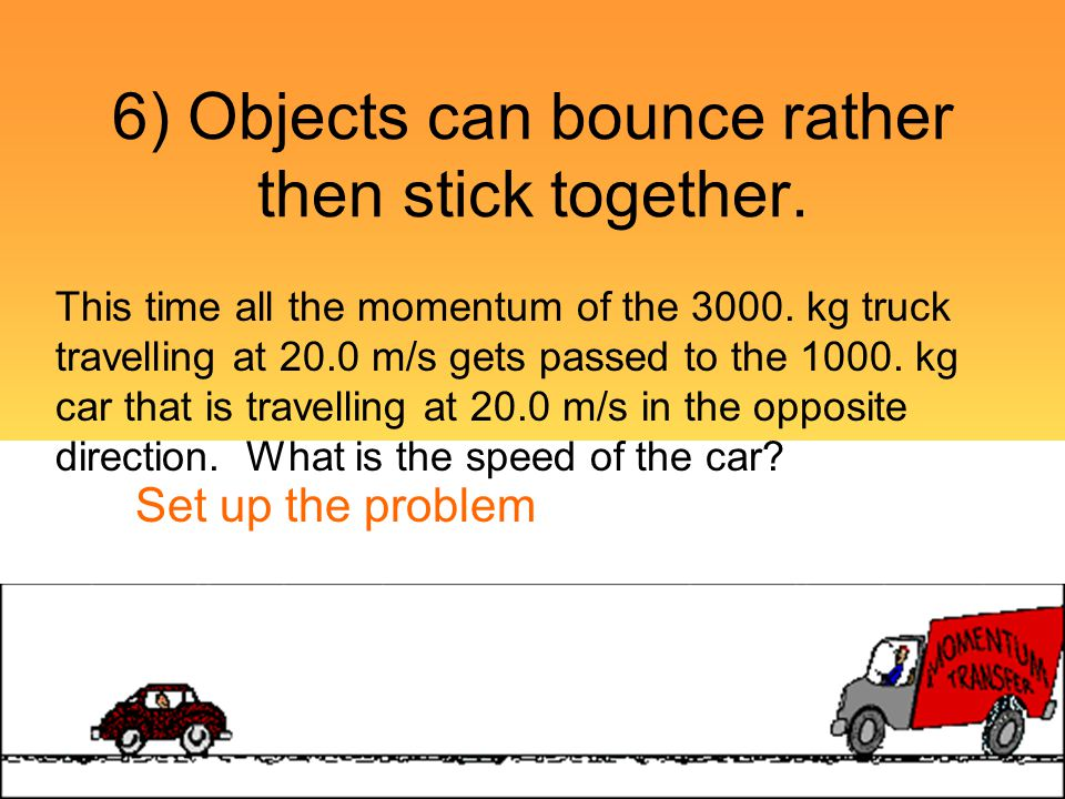 6) Objects can bounce rather then stick together.