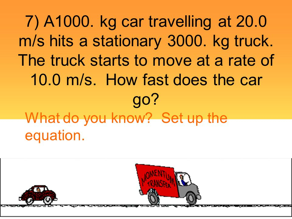 7) A1000. kg car travelling at 20. 0 m/s hits a stationary 3000
