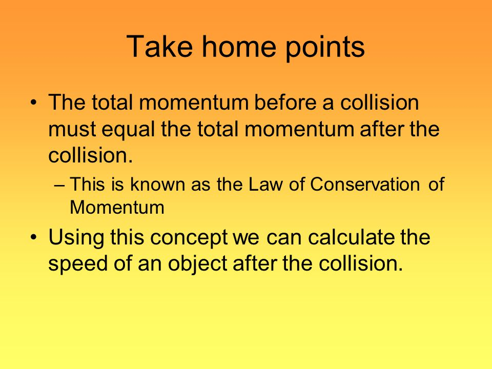 Take home points The total momentum before a collision must equal the total momentum after the collision.