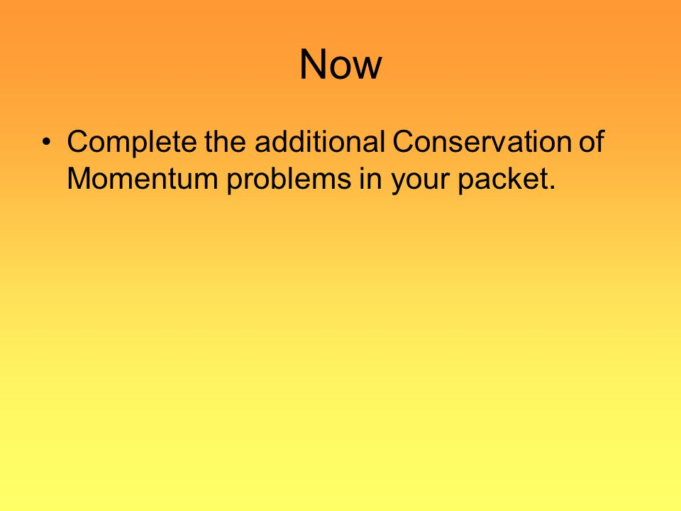 Now Complete the additional Conservation of Momentum problems in your packet.
