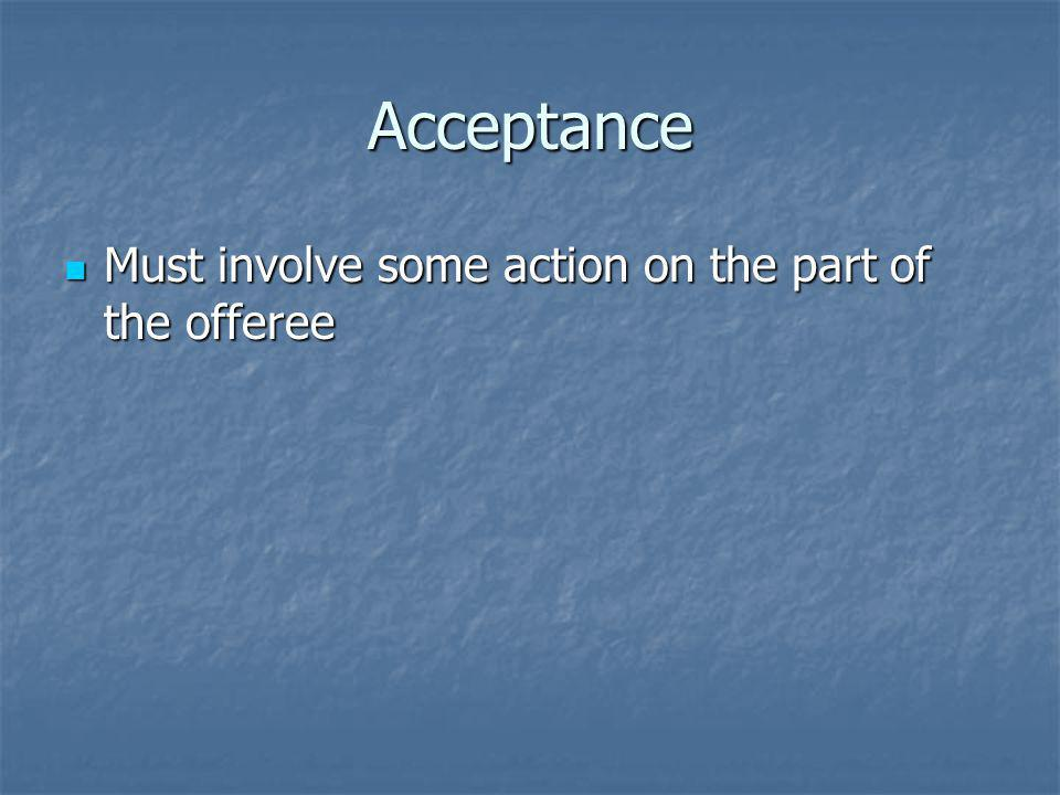 Acceptance Must involve some action on the part of the offeree