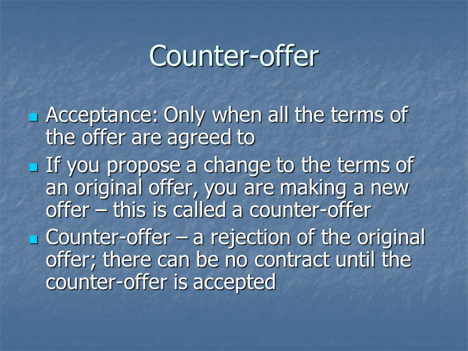 Counter-offer Acceptance: Only when all the terms of the offer are agreed to.
