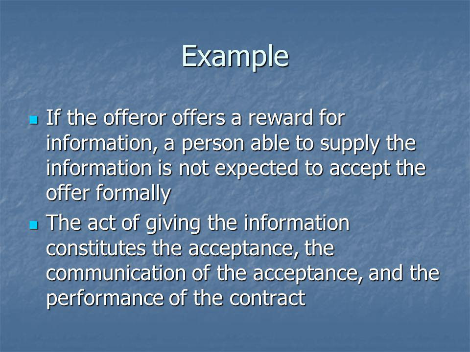 Example If the offeror offers a reward for information, a person able to supply the information is not expected to accept the offer formally.